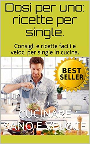 Dosi per uno: ricette per single.: Ricette e consigli per single in cucina. Imparare facili e...