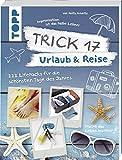 Trick 17 - Urlaub & Reise: 222 Lifehacks für die schönsten Tage des Jahres
