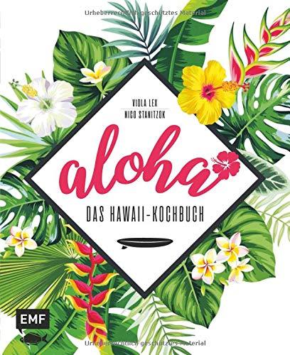 Aloha – Das Hawaii-Kochbuch: Poke, Huli-Huli-Hähnchen & Acai-Bowl: über 90 authentische Rezepte aus der Tiki-Küche für zu Hause