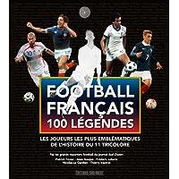 Football francais 100 legendes : Les joueurs les plus emblematiques de l'histoire du 11 tricolore