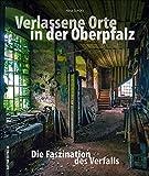 Verlassene Orte in der Oberpfalz - faszinierende Fotografien geheimnisvoller Lost Places zwischen Weiden, Amberg und Regensburg, die den Verfall alter ... dokumentieren (Sutton Momentaufnahmen)