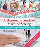 A Beginner's Guide to Machine Sewing: 50 Lessons and 15 Projects to Get You Started