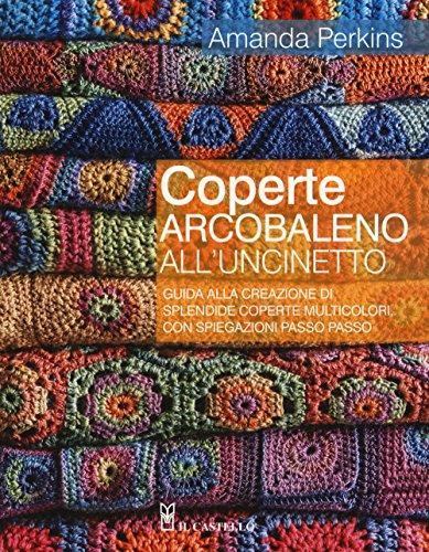 Coperte arcobaleno all'uncinetto. Guida alla creazione di splendide coperte multicolori, con...