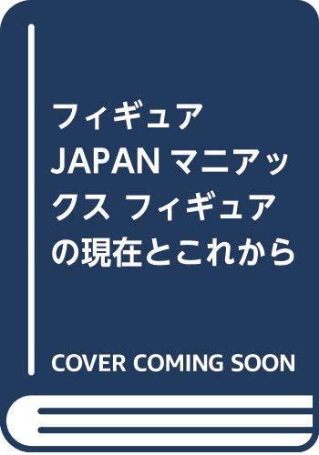 フィギュアJAPANマニアックス フィギュアの現在とこれから (ホビージャパンMOOK 898)