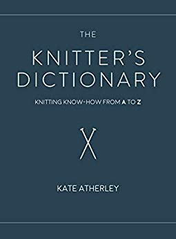 The Knitter's Dictionary: Knitting Know-How from A to Z by [Atherley, Kate]