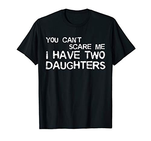 Mens You Can't Scare Me I Have Two Daughters T-Shirt Father's Day