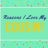 Reasons I Love My Cousin!: Prompted Guided Fill In The Blank Journal Memory Book|Reason Why| What I Love About You Are Awesome Because Notebook Gift| ... Birthday Fathers Day Christmas Greeting Card