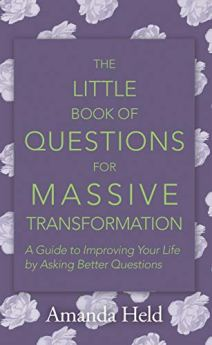 The Little Book of Questions for Massive Transformation: A Guide to Improving Your Life by Asking Better Questions by [Held, Amanda]