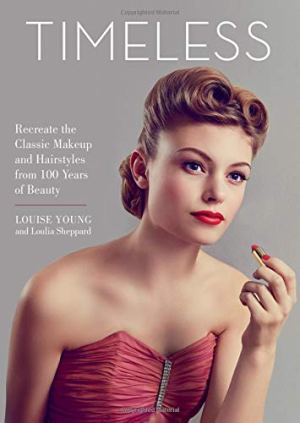 Timeless: Recreate the Classic Makeup and Hairstyles from 100 Years of Beauty