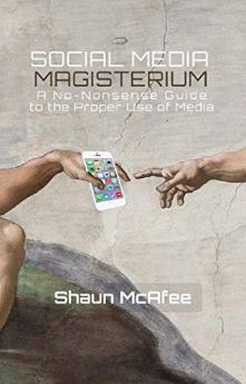 Social Media Magisterium: A No-Nonsense Guide to the Proper Use of Media by [McAfee, Shaun]