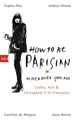 Anne Berest, Caroline de Maigret: How To Be Parisian wherever you are: Liebe, Stil und Lässigkeit à la française