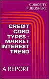 CREDIT CARD TYPES – MARKET INTEREST TREND: A REPORT