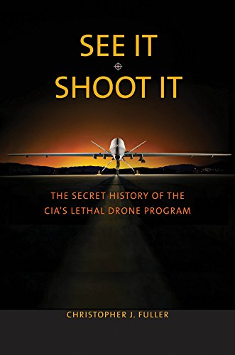 See It/Shoot It: The Secret History of the CIA's Lethal Drone Program by [Fuller, Christopher J.]