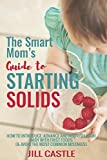 The Smart Mom's Guide to Starting Solids: How to Introduce, Advance, and Nourish Your Baby with First Foods (& Avoid the Most Common Mistakes)