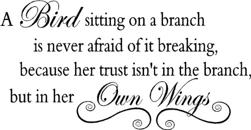 A bird sitting on a branch is never afraid of it breaking, because her trust isn't in the branch but in her own wings vinyl wall quotes decals sayings art lettering