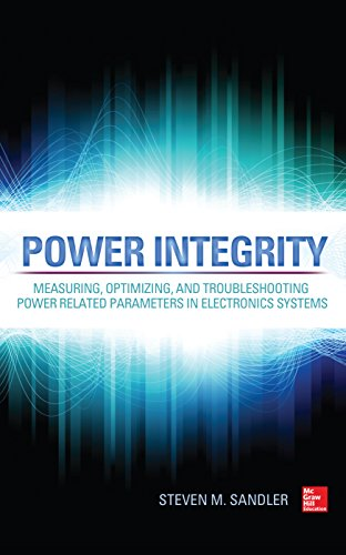 Power Integrity: Measuring, Optimizing, and Troubleshooting Power Related Parameters in Electronics Systems