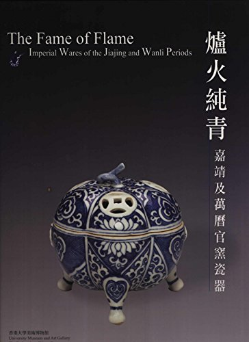 The Fame of Flame: Imperial Wares of the Jiajing and Wanli Periods = 爐火純青: 嘉靖及萬曆官窯瓷器