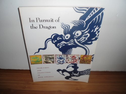 In Pursuit of the Dragon: Traditions and Transitions in Ming Ceramics