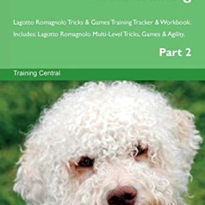 Lagotto Romagnolo Tricks Training Lagotto Romagnolo Tricks & Games Training Tracker & Workbook. Includes: Lagotto Romagnolo Multi-Level Tricks, Games & Agility. Part 2 1
