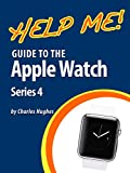 Help Me! Guide to the Apple Watch Series 4: Step-by-Step User Guide for Apple's Fourth Generation Smartwatch