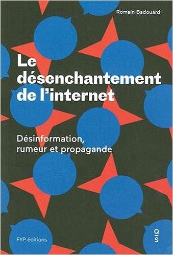 LE DÉSENCHANTEMENT DE L'INTERNET : DÉSINFORMATION, RUMEUR ET PROPAGANDE