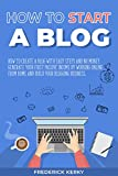 How to Start a Blog: How To Create a Blog with Easy Steps and No Money. Generate Your First Passive Income by Working Online From Home and Build Your Blogging Business