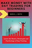 Make Money With Day Trading For Beginners: Learn the Basics, Strategies and Psychology of Day Trading