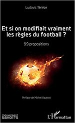 Et si on modifiait vraiment les règles du football ?: 99 propositions