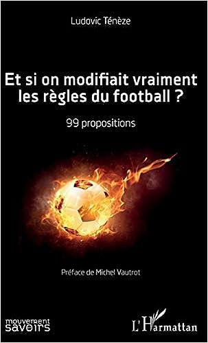Et si on modifiait vraiment les règles du football ?: 99 propositions