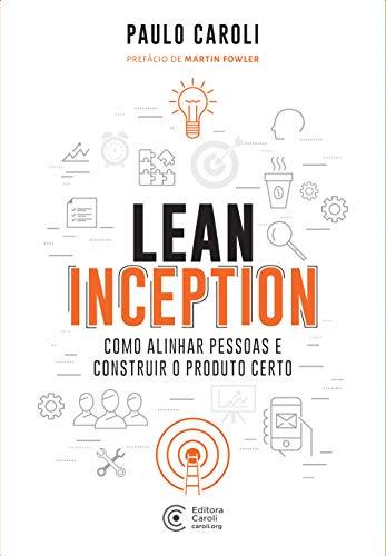 Lean Inception: Como Alinhar Pessoas e Construir o Produto Certo