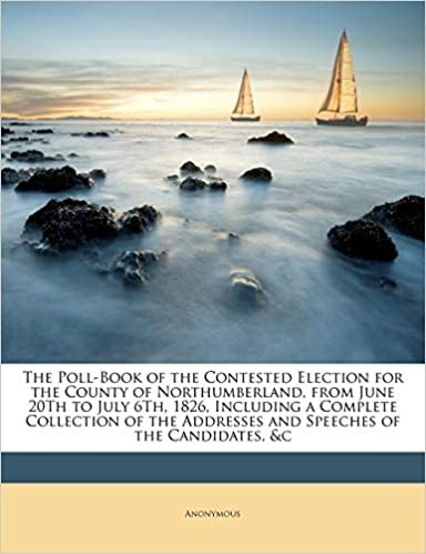 The Poll-Book of the Contested Election for the County of Northumberland, from June 20Th to July 6Th, 1826, Including a Complete Collection of the Addresses and Speeches of the Candidates, &c