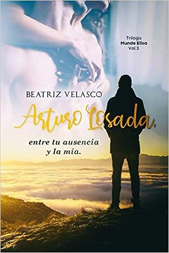 Arturo Losada, entre tu ausencia y la mía (Mundo Elisa 3) de Beatriz Velasco