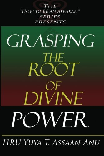 Grasping the Root of Divine Power: A spiritual healer's guide to African culture, Orisha religion, OBI divination, spiritual cleanses, spiritual growth and development, ancient wisdom, and mind power