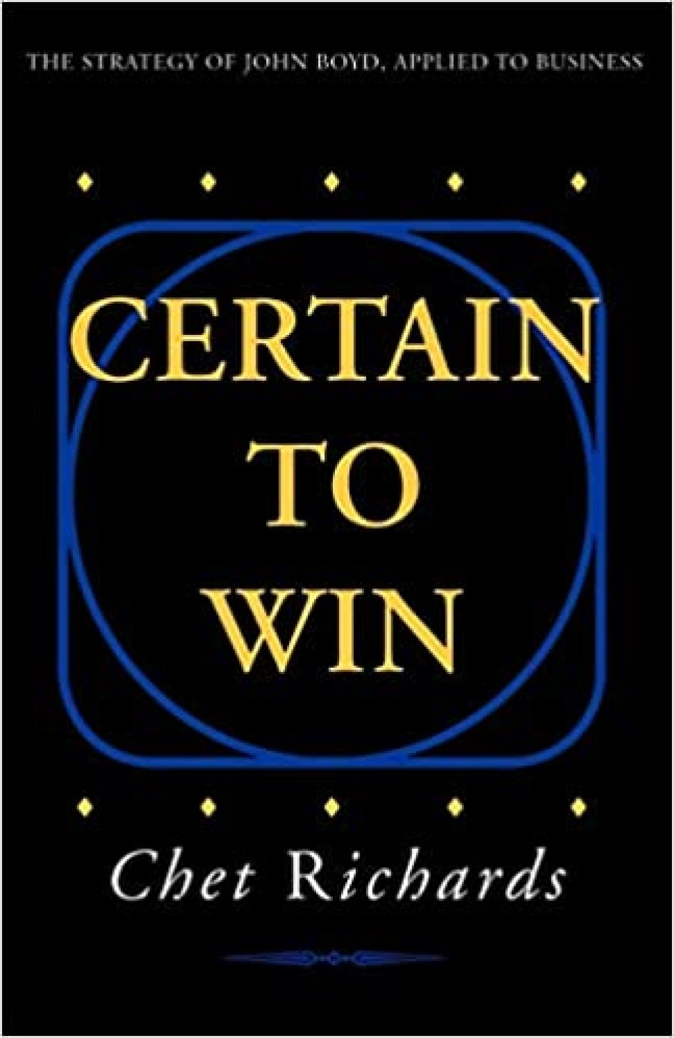 Amazon.com: Certain to Win: The Strategy of John Boyd, Applied to Business (9781413453768): Richards, Chet: Books