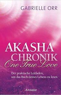Akasha-Chronik. One True Love: Der praktische Leitfaden, um das Buch deines Lebens zu lesen