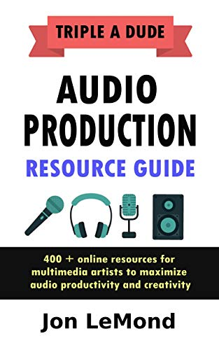 Triple A Dude Audio Production Resource Guide: 400 + online resources for multimedia artists to maximize audio productivity and creativity by [LeMond, Jon]