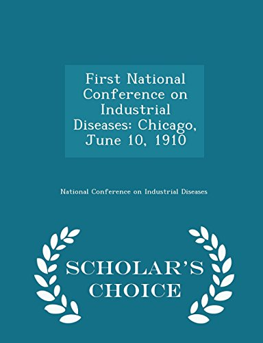 First National Conference on Industrial Diseases: Chicago, June 10, 1910 - Scholar's Choice Edition