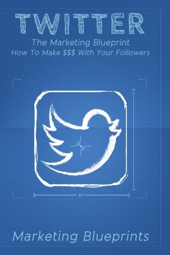 Twitter: The Marketing Blueprint - How To Make $$$ With Your Followers (Marketing Blueprints) (Volume 4)