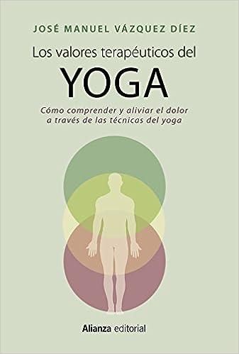 Los valores terapéuticos del yoga: Cómo comprender y aliviar el dolor a través de las técnicas del yoga (Libros Singulares (LS))