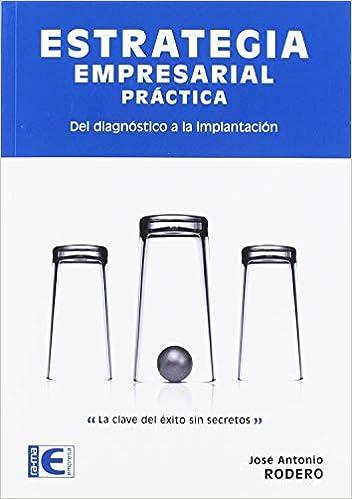 Estrategia Empresarial Práctica. Del diagnóstico a la implantación