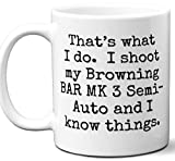 Gun Gifts For Men, Women. Browning BAR MK 3 Semi-Auto That's What I Do Coffee Mug, Cup. Gun Accessories For Rifle, Carbine, Lover, Fan. Scope, Mag, Magazine, Bag, Sling, Cleaning, Case.