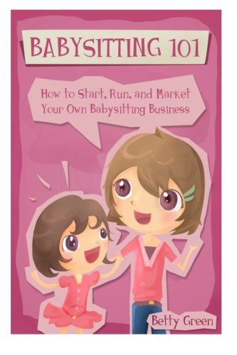 Babysitting 101: How to Start, Run, and Market your own Babysitting Business