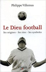 Le Dieu football: Ses origines – Ses rites – Ses symboles