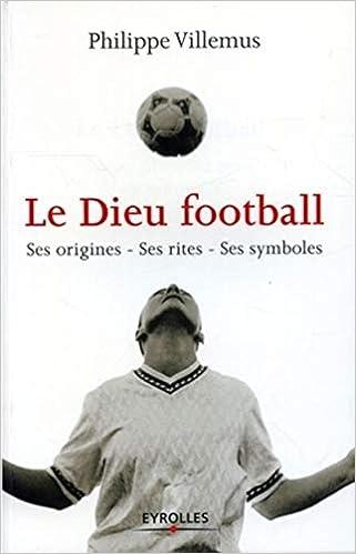Le dieu football : Ses origines - Ses rites - Ses symboles