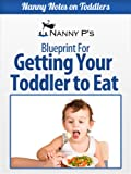 Getting Your Toddler to Eat: A Nanny P Blueprint (Nanny Notes on Toddlers Book 2)
