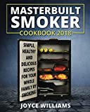 Masterbuilt Smoker Cookbook 2018: Simple, Healthy and Delicious Electric Smoker Recipes for Your Whole Family by Smoking or Grilling (Masterbuilt Electric Smoker Cookbook 2018)