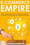 E-COMMERCE EMPIRE: Make Money Starting an E-Commerce Business via Product Arbitrage & Youtube E-Commerce