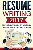 Resume: Writing 2017 The Ultimate Guide to Writing a Resume that Lands YOU the Job! (Resume Writing, Cover Letter, CV, Jobs, Career, Interview)