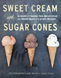 Sweet Cream and Sugar Cones: 90 Recipes for Making Your Own Ice Cream and Frozen Treats from Bi-Rite Creamery [A Cookbook]