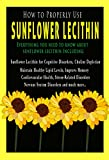 How to Properly Use Sunflower Lecithin - All About Sunflower Lecithin Including: Sunflower Lecithin for Cognitive Disorders, Chlorine Depletion, Healthy Lipid Levels,Improve Memory, and much more